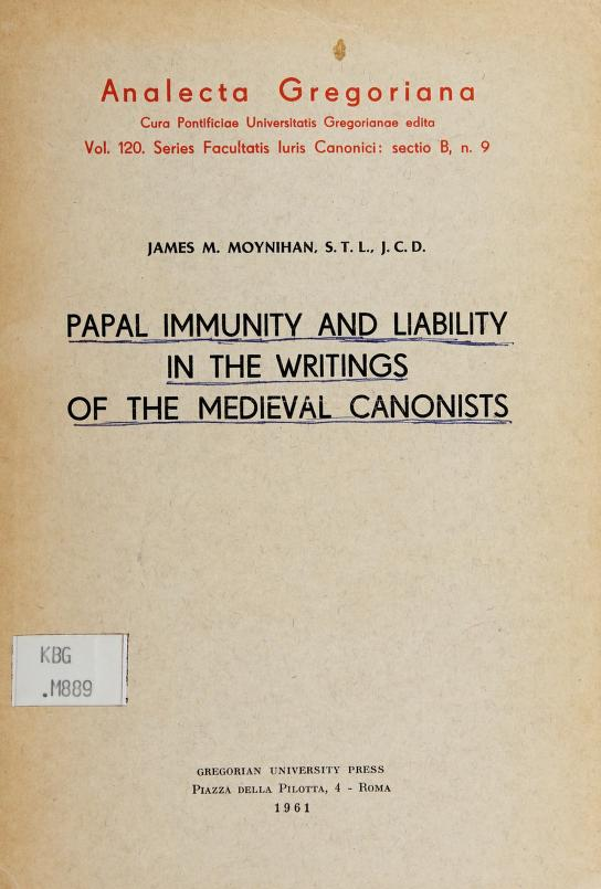 Papal immunity and liability in the writings of the medieval canonists by James M. Moynihan