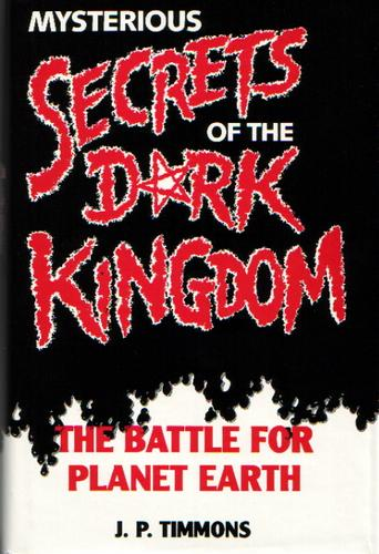 Mysterious secrets of the dark kingdom by J.P. Timmons.
